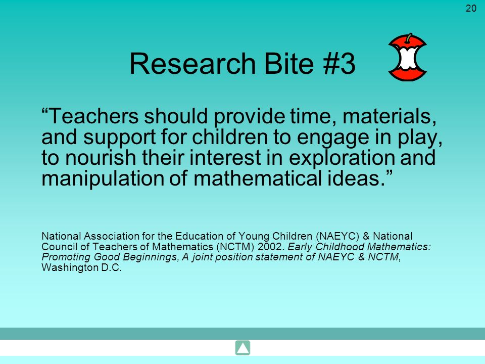 20 Research Bite #3 Teachers should provide time, materials, and support for children to engage in play, to nourish their interest in exploration and