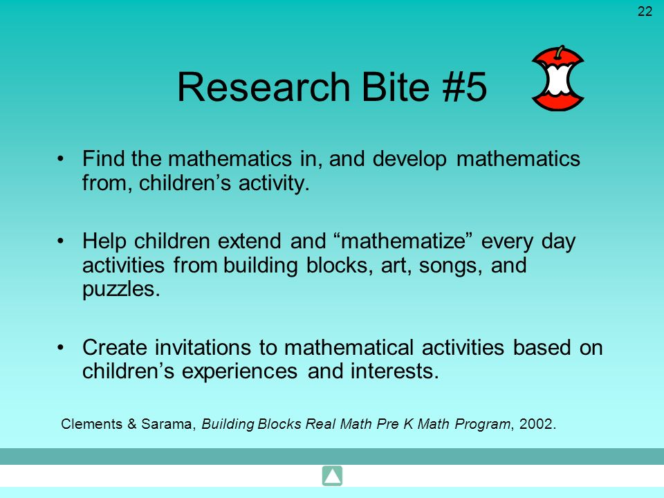 22 Research Bite #5 Find the mathematics in, and develop mathematics from, childrens activity. Help children extend and mathematize every day activiti