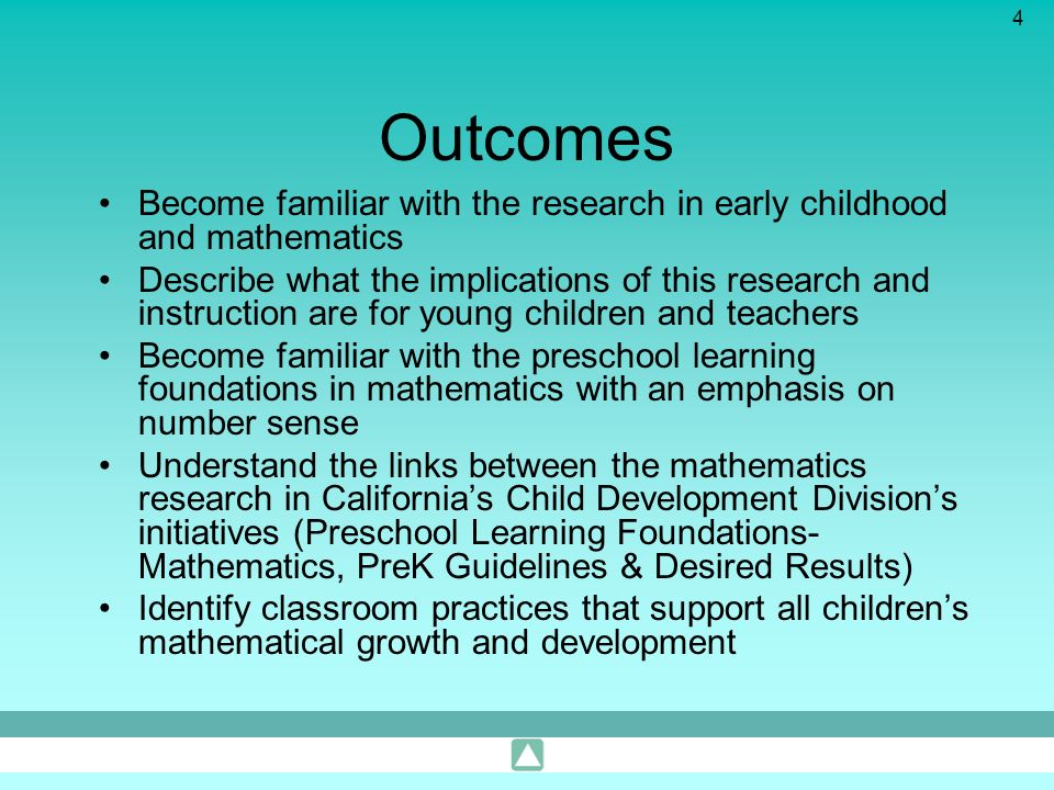 4 Outcomes Become familiar with the research in early childhood and mathematics Describe what the implications of this research and instruction are fo