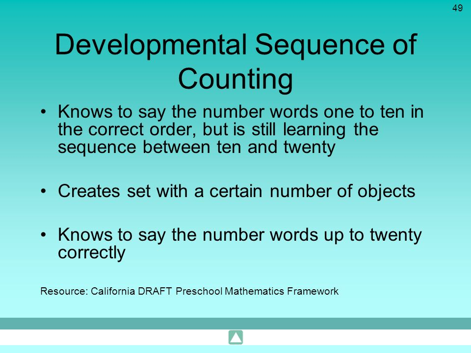 49 Developmental Sequence of Counting Knows to say the number words one to ten in the correct order, but is still learning the sequence between ten an