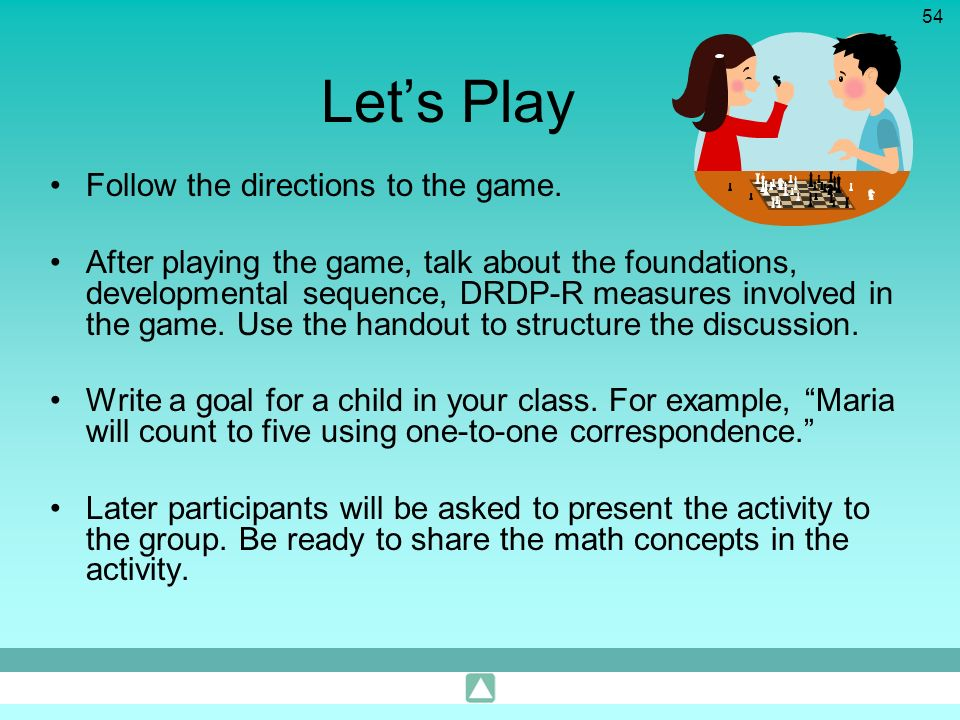 54 Lets Play Follow the directions to the game. After playing the game, talk about the foundations, developmental sequence, DRDP-R measures involved i