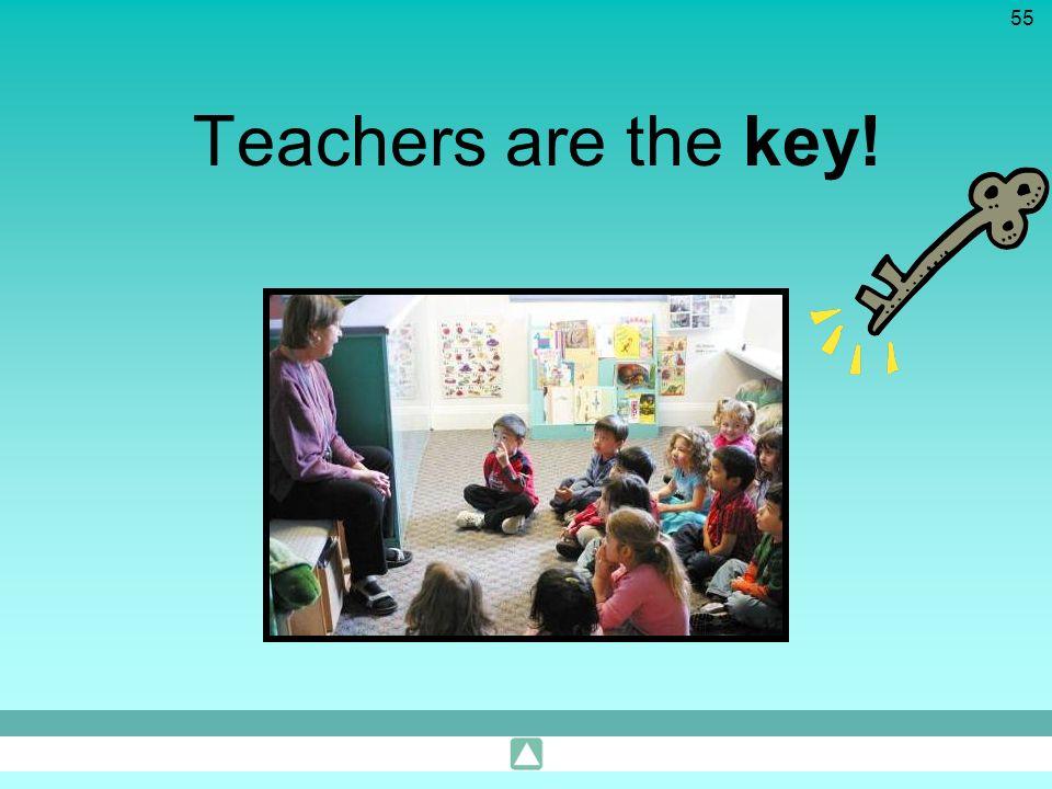 55 Teachers are the key!