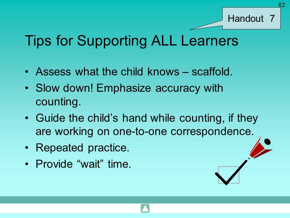 62 Tips for Supporting ALL Learners Assess what the child knows – scaffold. Slow down! Emphasize accuracy with counting. Guide the childs hand while c