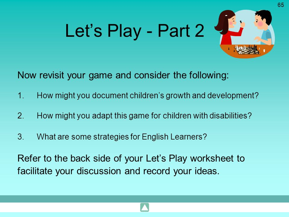 65 Lets Play - Part 2 Now revisit your game and consider the following: 1.How might you document childrens growth and development? 2.How might you ada