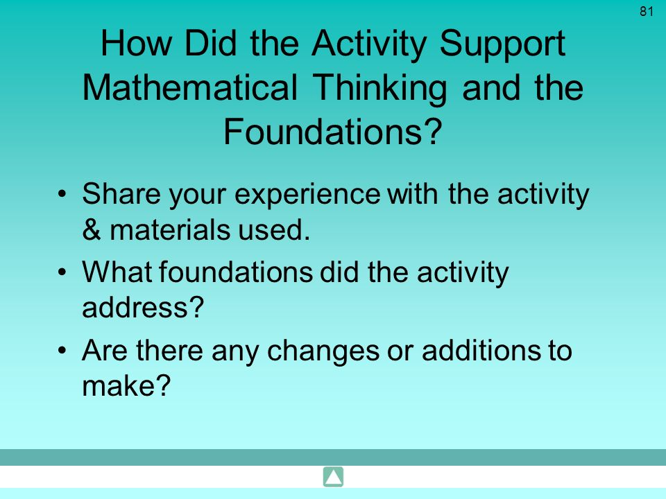 81 How Did the Activity Support Mathematical Thinking and the Foundations? Share your experience with the activity & materials used. What foundations