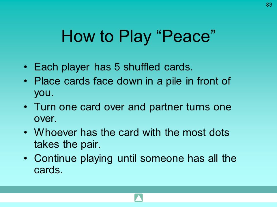 83 How to Play Peace Each player has 5 shuffled cards. Place cards face down in a pile in front of you. Turn one card over and partner turns one over.