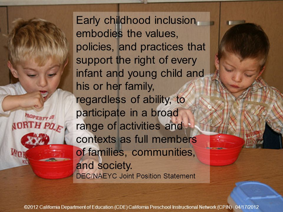 ©2012 California Department of Education (CDE) California Preschool Instructional Network (CPIN) 04/17/2012 13 Joint Position Statement ©2012 California Department of Education (CDE) California Preschool Instructional Network (CPIN) 04/17/2012 Early childhood inclusion embodies the values, policies, and practices that support the right of every infant and young child and his or her family, regardless of ability, to participate in a broad range of activities and contexts as full members of families, communities, and society.