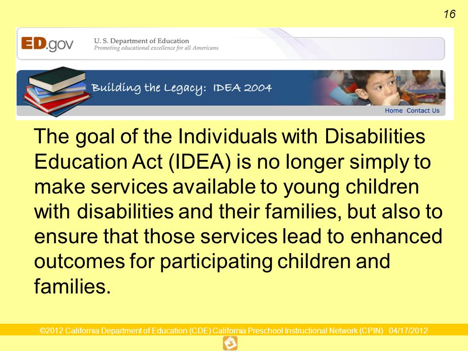 ©2012 California Department of Education (CDE) California Preschool Instructional Network (CPIN) 04/17/2012 16 IDEA 2004 The goal of the Individuals with Disabilities Education Act (IDEA) is no longer simply to make services available to young children with disabilities and their families, but also to ensure that those services lead to enhanced outcomes for participating children and families.