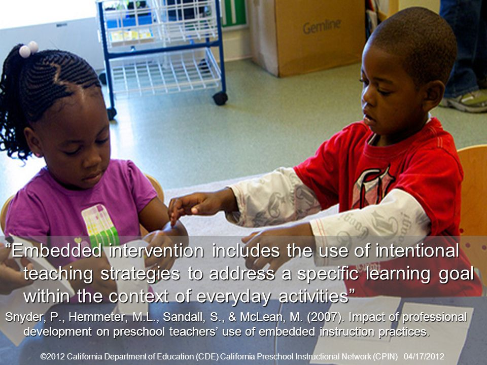 35 Embedded Interventions Embedded intervention includes the use of intentional teaching strategies to address a specific learning goal within the context of everyday activitiesEmbedded intervention includes the use of intentional teaching strategies to address a specific learning goal within the context of everyday activities Snyder, P., Hemmeter, M.L., Sandall, S., & McLean, M.