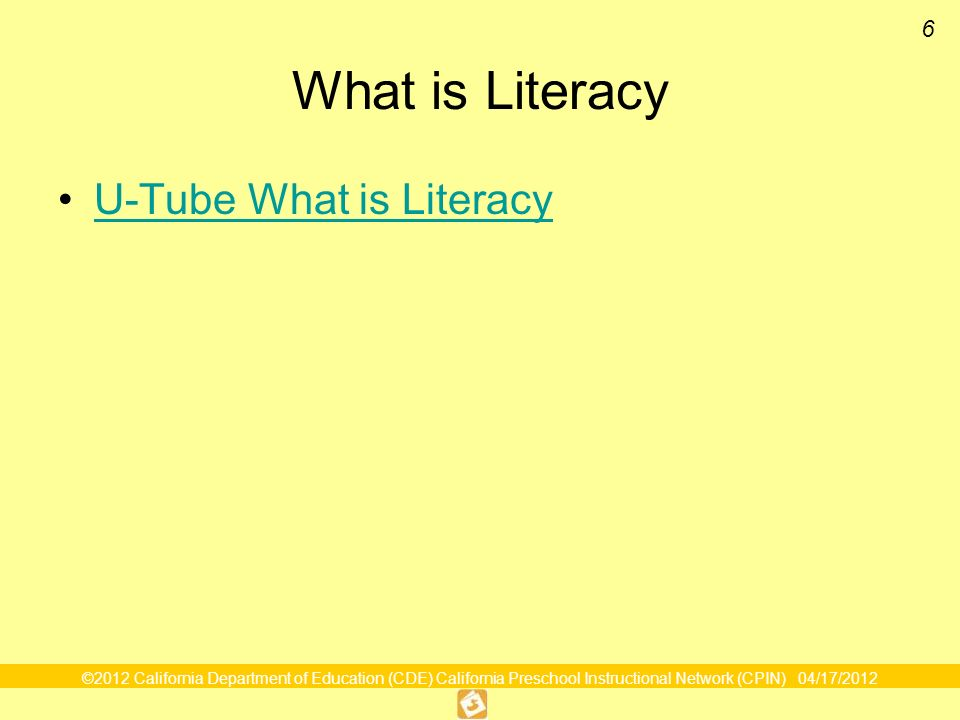 ©2012 California Department of Education (CDE) California Preschool Instructional Network (CPIN) 04/17/2012 6 What is Literacy U-Tube What is Literacy