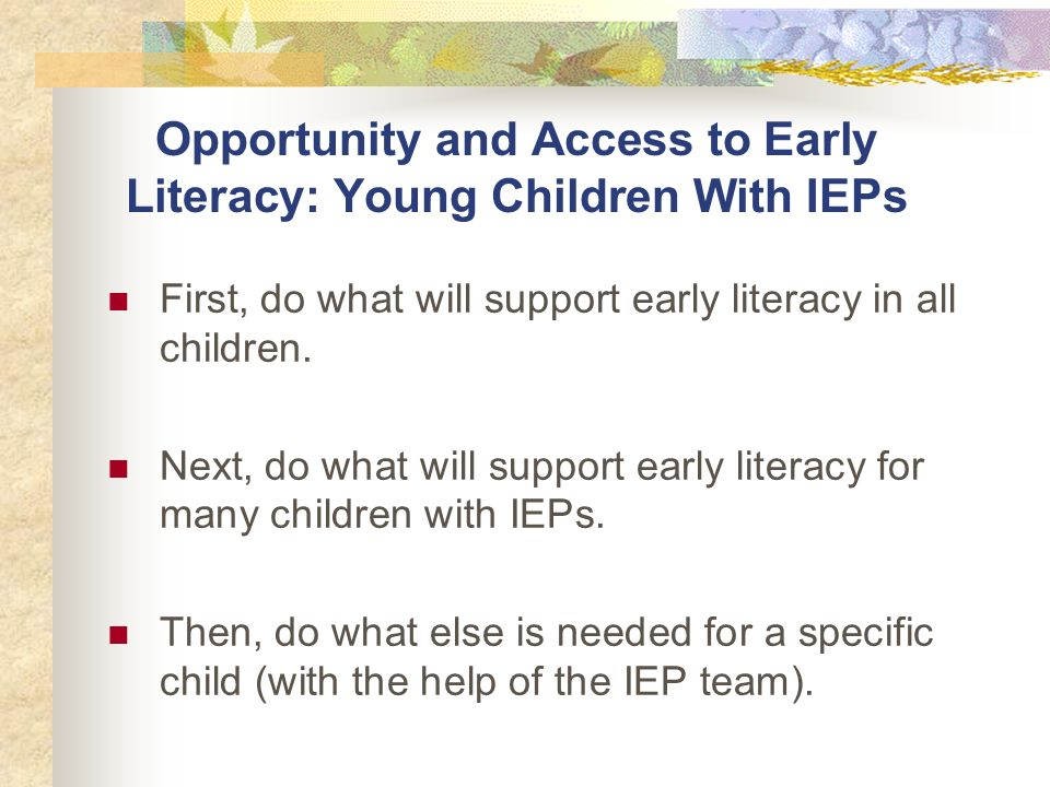Opportunity and Access to Early Literacy: Young Children With IEPs First, do what will support early literacy in all children.