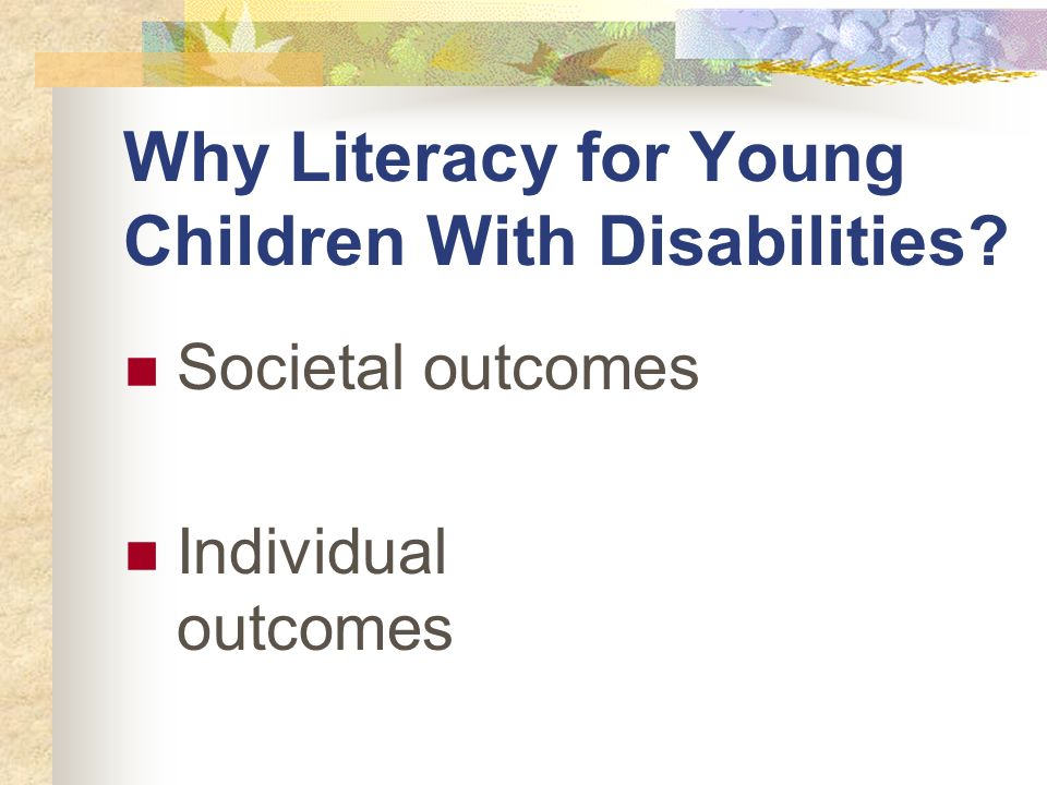 Why Literacy for Young Children With Disabilities Societal outcomes Individual outcomes