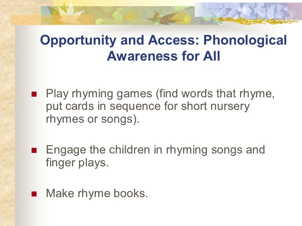 Opportunity and Access: Phonological Awareness for All Play rhyming games (find words that rhyme, put cards in sequence for short nursery rhymes or songs).