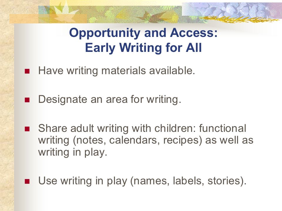 Opportunity and Access: Early Writing for All Have writing materials available.