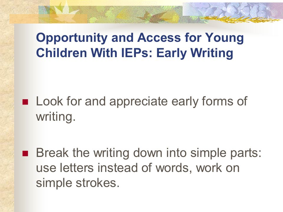 Opportunity and Access for Young Children With IEPs: Early Writing Look for and appreciate early forms of writing.
