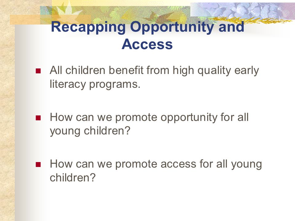 Recapping Opportunity and Access All children benefit from high quality early literacy programs.