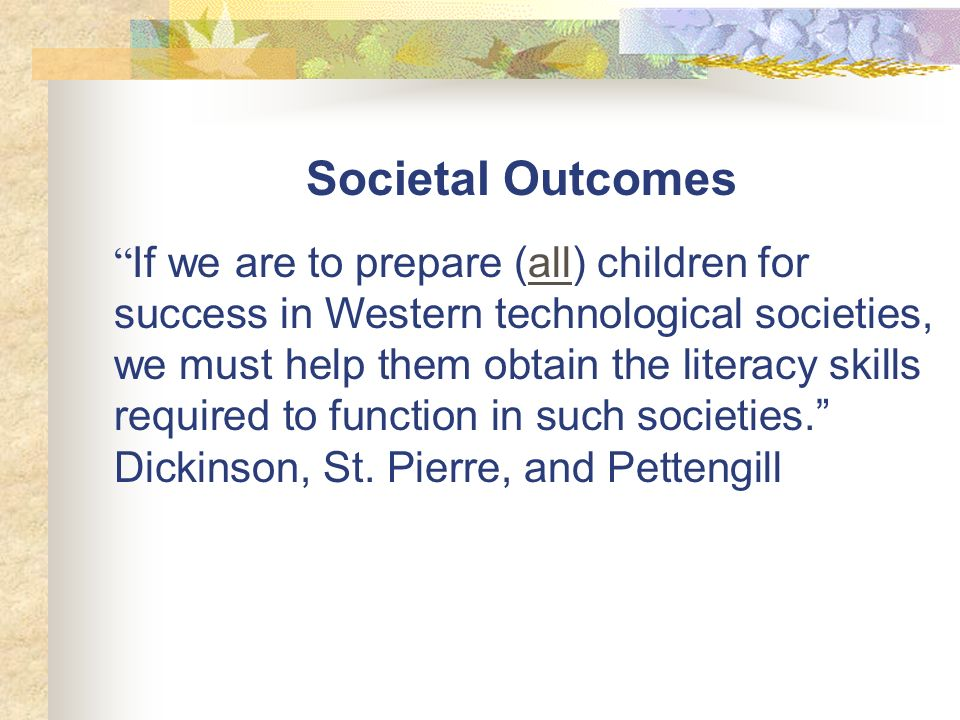 Societal Outcomes If we are to prepare (all) children for success in Western technological societies, we must help them obtain the literacy skills required to function in such societies.