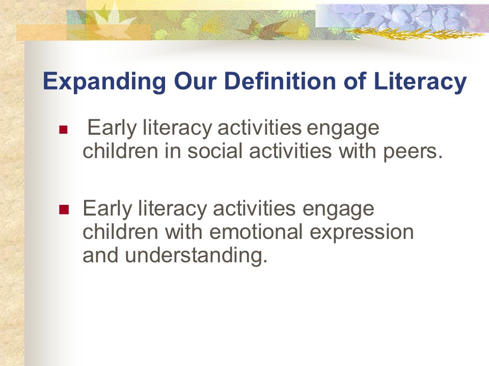 Expanding Our Definition of Literacy Early literacy activities engage children in social activities with peers.