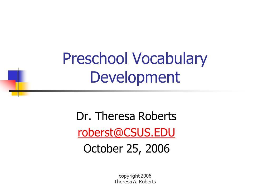 copyright 2006 Theresa A. Roberts Preschool Vocabulary Development Dr. Theresa Roberts roberst@CSUS.EDU October 25, 2006