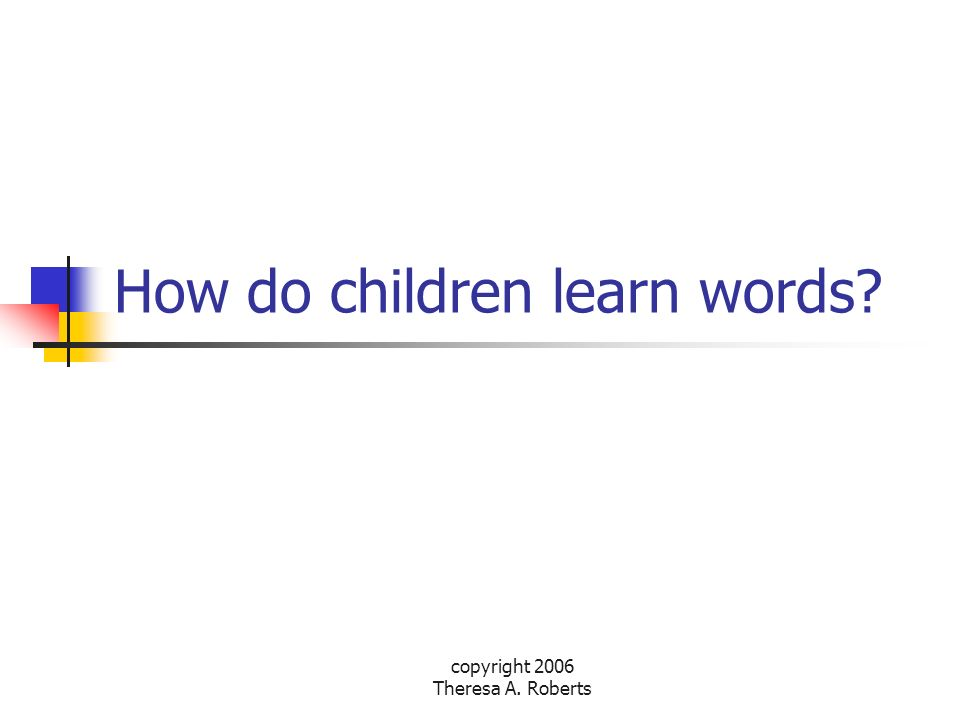 copyright 2006 Theresa A. Roberts How do children learn words?