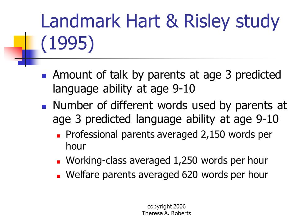 copyright 2006 Theresa A. Roberts Landmark Hart & Risley study (1995) Amount of talk by parents at age 3 predicted language ability at age 9-10 Number