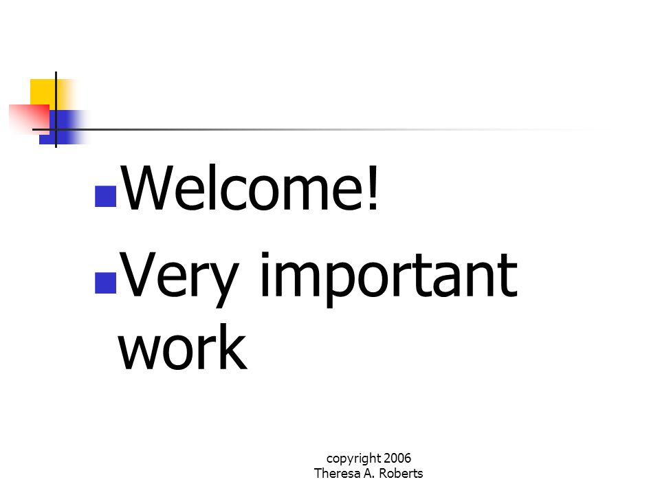 copyright 2006 Theresa A. Roberts Welcome! Very important work