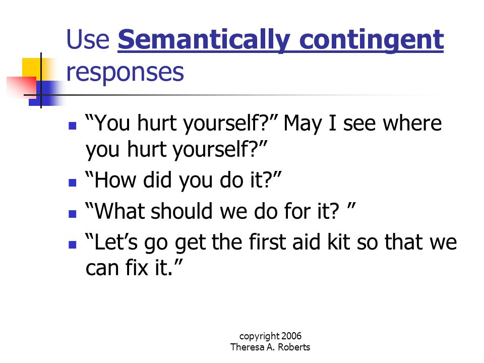 copyright 2006 Theresa A. Roberts Use Semantically contingent responses You hurt yourself? May I see where you hurt yourself? How did you do it? What