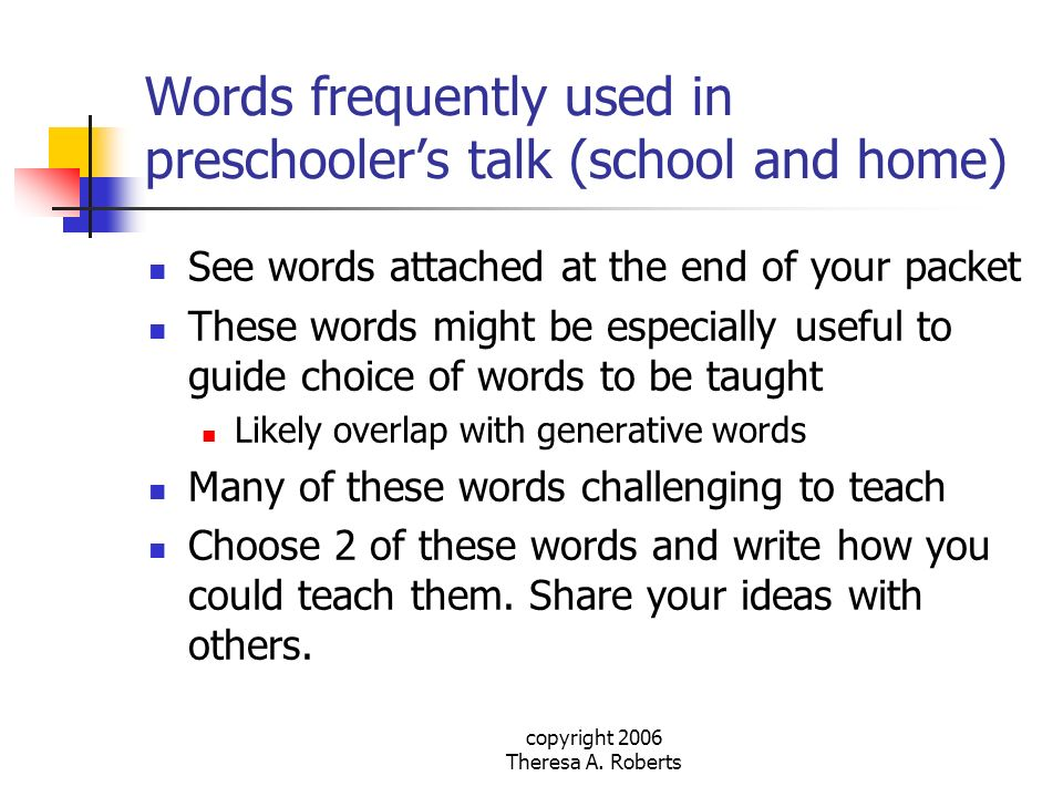 copyright 2006 Theresa A. Roberts Words frequently used in preschoolers talk (school and home) See words attached at the end of your packet These word