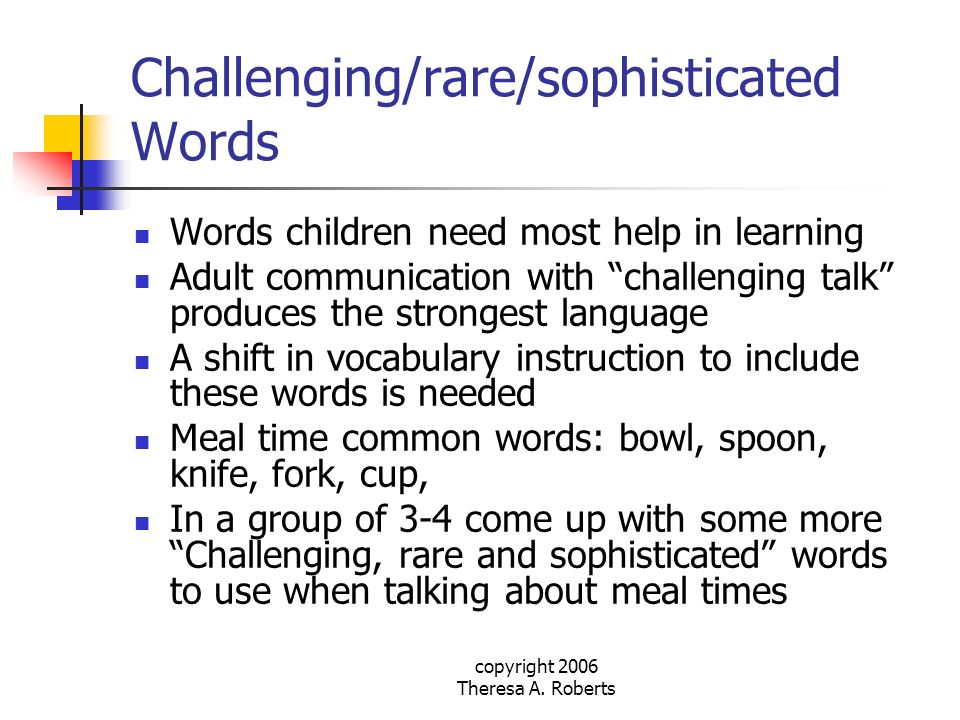 copyright 2006 Theresa A. Roberts Challenging/rare/sophisticated Words Words children need most help in learning Adult communication with challenging