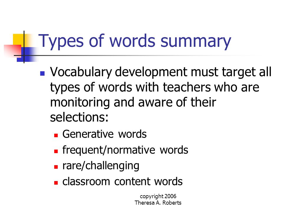 copyright 2006 Theresa A. Roberts Types of words summary Vocabulary development must target all types of words with teachers who are monitoring and aw