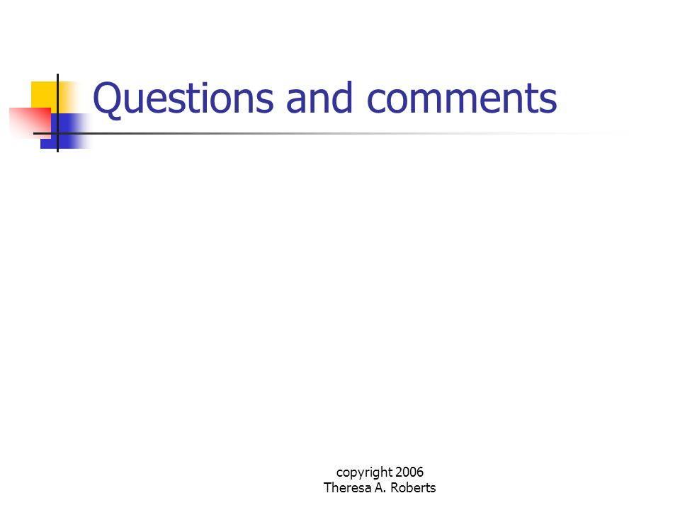 copyright 2006 Theresa A. Roberts Questions and comments