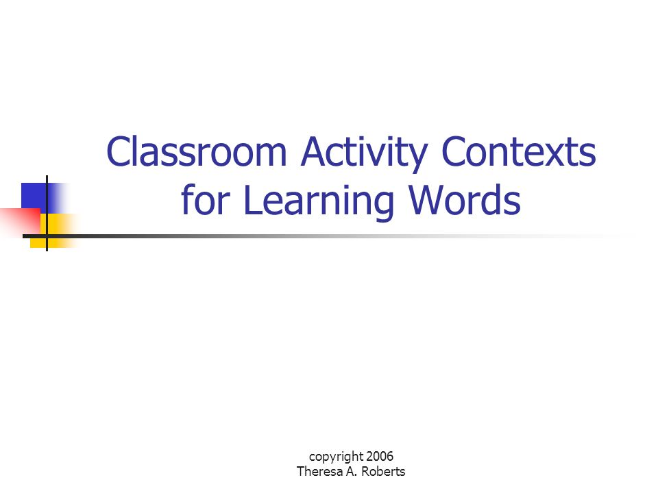 copyright 2006 Theresa A. Roberts Classroom Activity Contexts for Learning Words