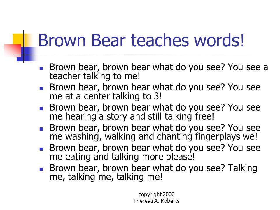 copyright 2006 Theresa A. Roberts Brown Bear teaches words! Brown bear, brown bear what do you see? You see a teacher talking to me! Brown bear, brown