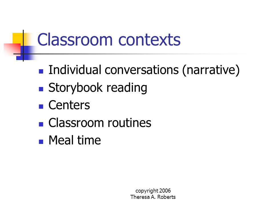 copyright 2006 Theresa A. Roberts Classroom contexts Individual conversations (narrative) Storybook reading Centers Classroom routines Meal time
