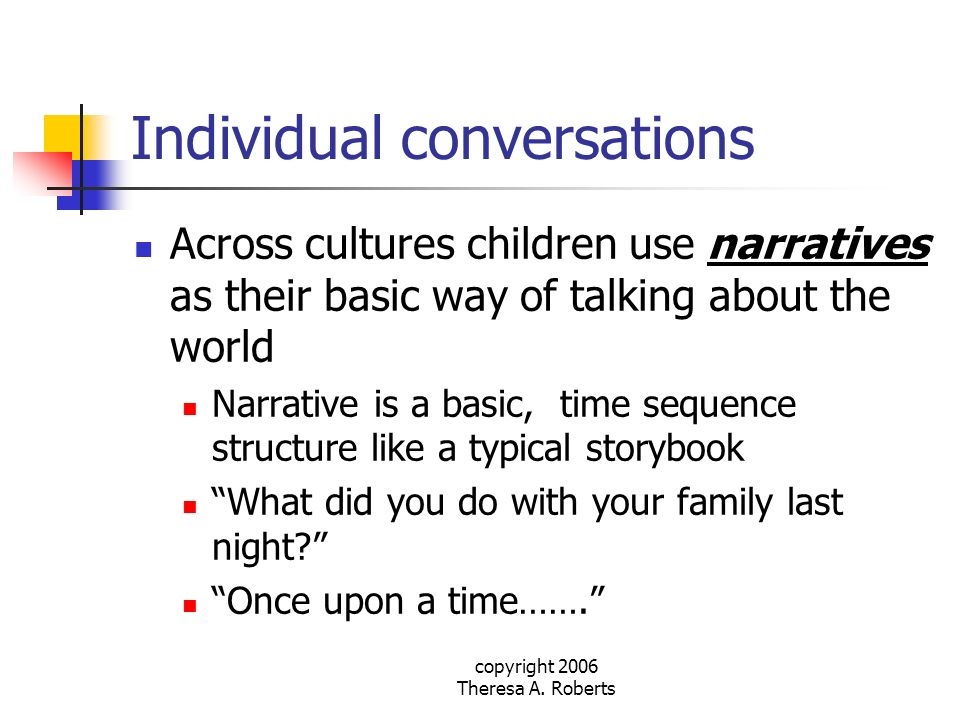 copyright 2006 Theresa A. Roberts Individual conversations Across cultures children use narratives as their basic way of talking about the world Narra