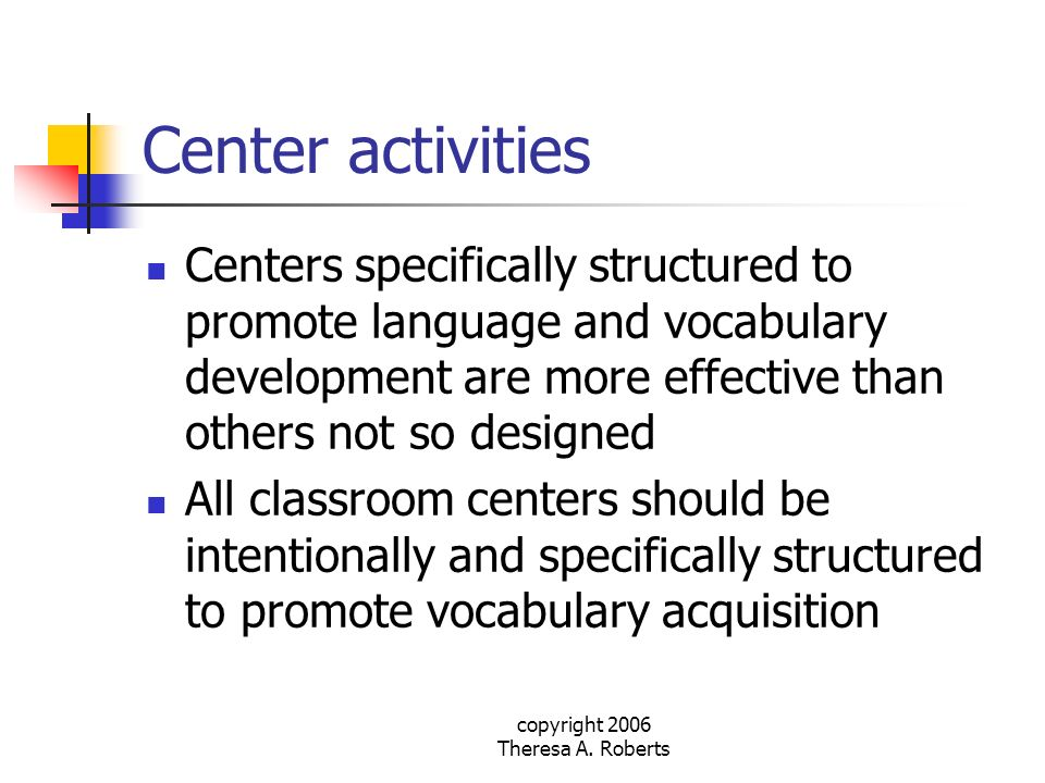 copyright 2006 Theresa A. Roberts Center activities Centers specifically structured to promote language and vocabulary development are more effective