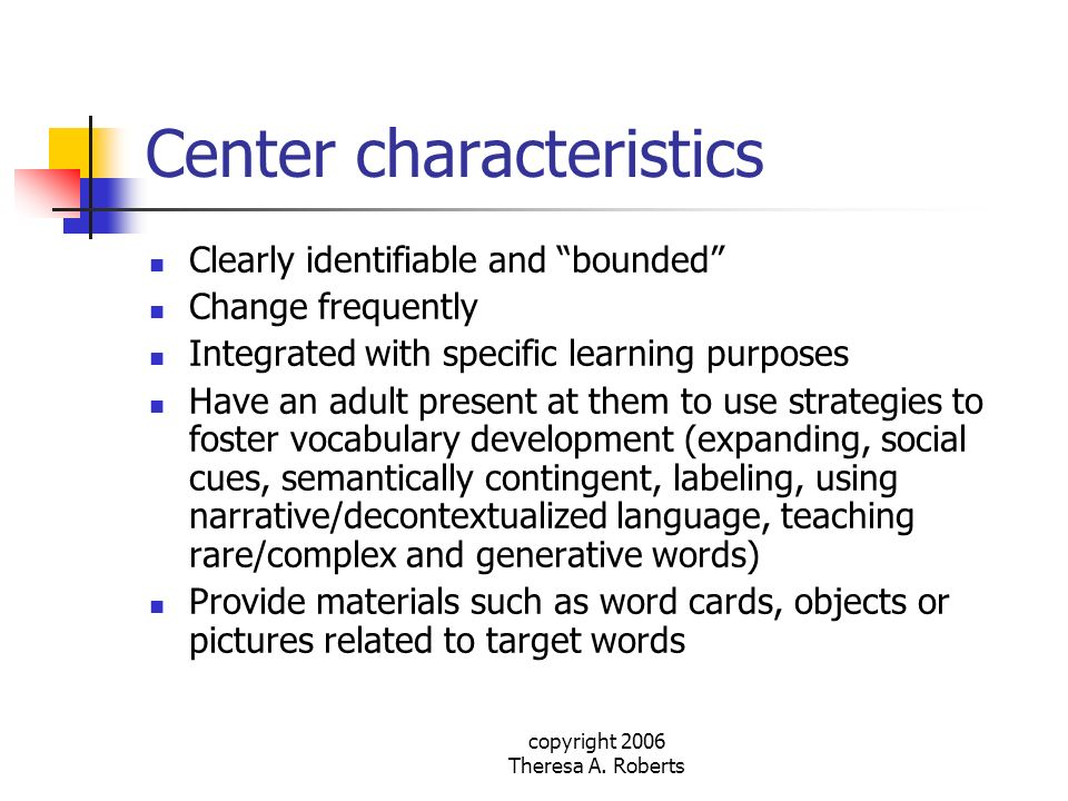 copyright 2006 Theresa A. Roberts Center characteristics Clearly identifiable and bounded Change frequently Integrated with specific learning purposes