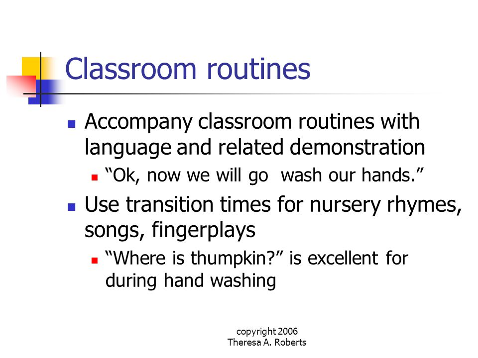 copyright 2006 Theresa A. Roberts Classroom routines Accompany classroom routines with language and related demonstration Ok, now we will go wash our