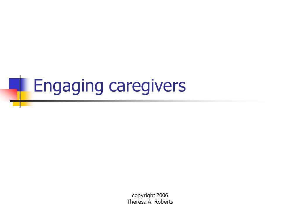 copyright 2006 Theresa A. Roberts Engaging caregivers