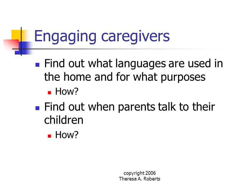 copyright 2006 Theresa A. Roberts Engaging caregivers Find out what languages are used in the home and for what purposes How? Find out when parents ta