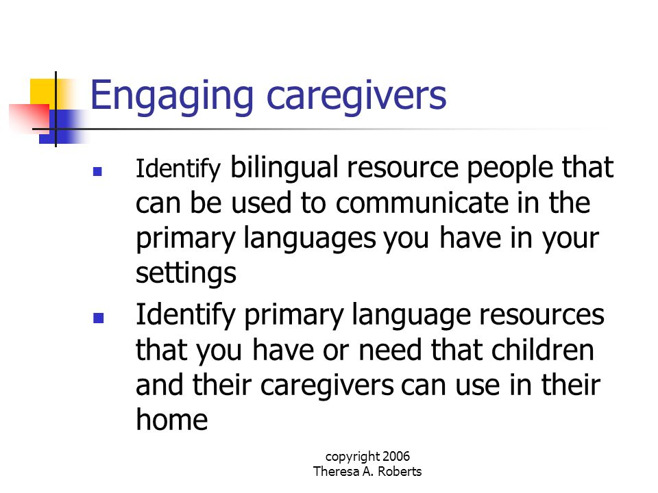 copyright 2006 Theresa A. Roberts Engaging caregivers Identify bilingual resource people that can be used to communicate in the primary languages you