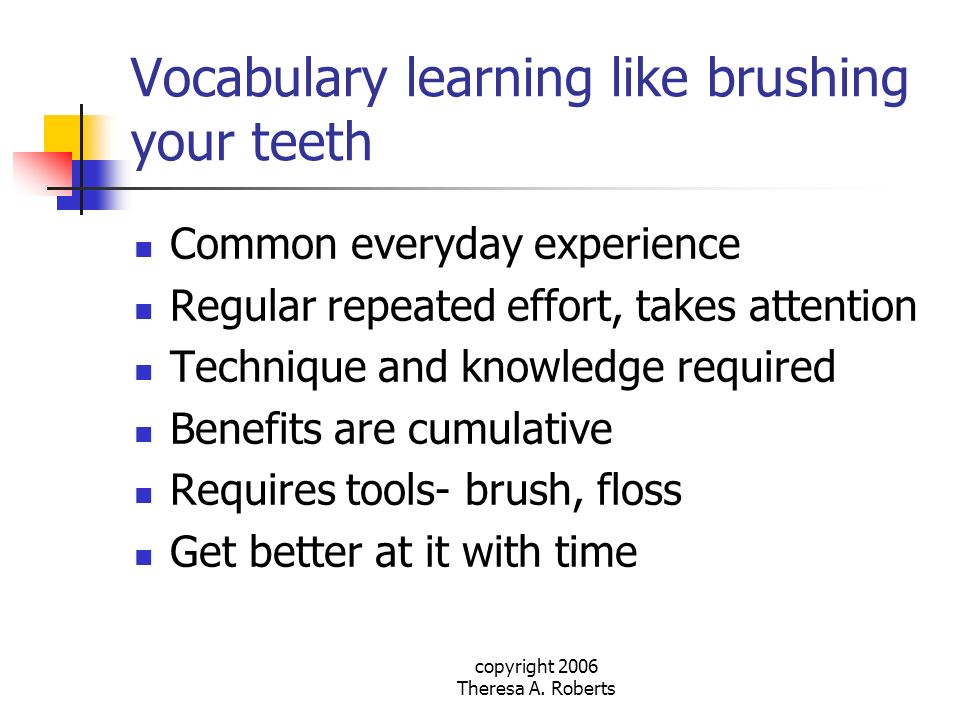 copyright 2006 Theresa A. Roberts Vocabulary learning like brushing your teeth Common everyday experience Regular repeated effort, takes attention Tec