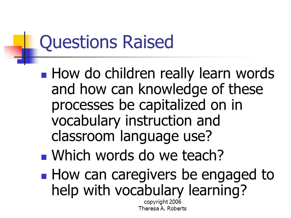 copyright 2006 Theresa A. Roberts Questions Raised How do children really learn words and how can knowledge of these processes be capitalized on in vo