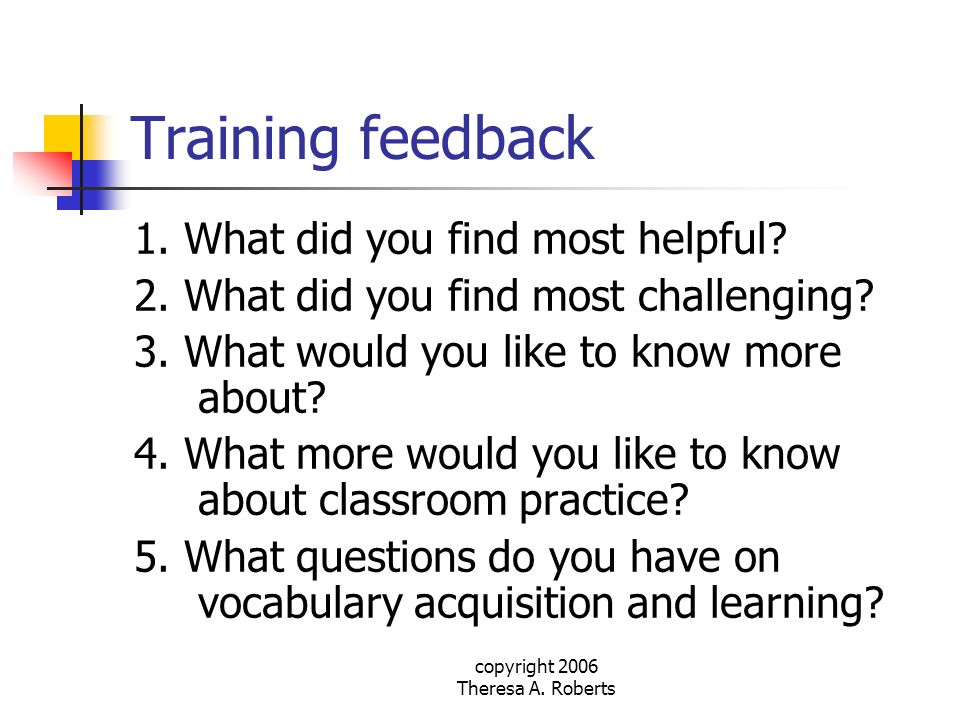 copyright 2006 Theresa A. Roberts Training feedback 1. What did you find most helpful? 2. What did you find most challenging? 3. What would you like t