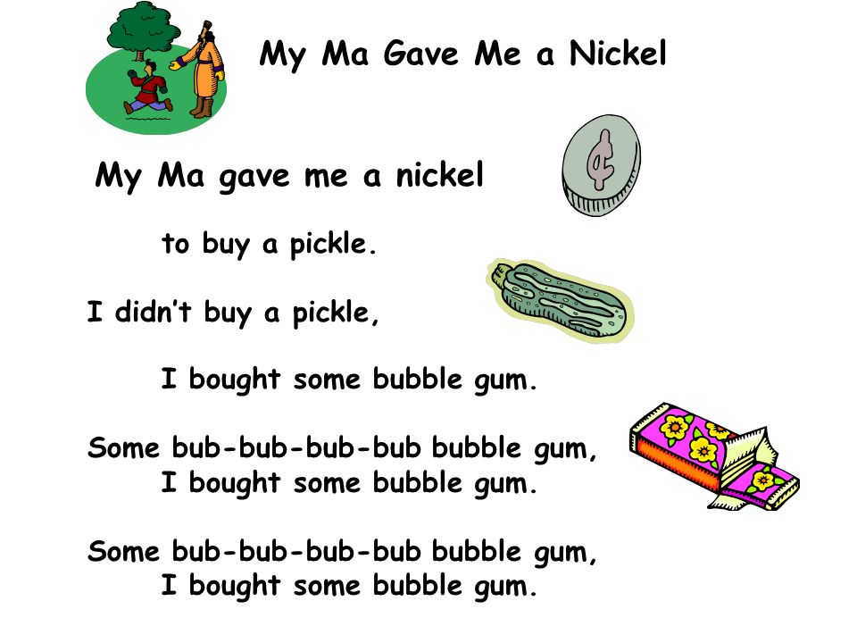 My Ma Gave Me a Nickel My Ma gave me a nickel to buy a pickle.