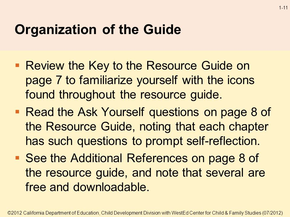 ©2012 California Department of Education, Child Development Division with WestEd Center for Child & Family Studies (07/2012) 1-11 Organization of the Guide Review the Key to the Resource Guide on page 7 to familiarize yourself with the icons found throughout the resource guide.