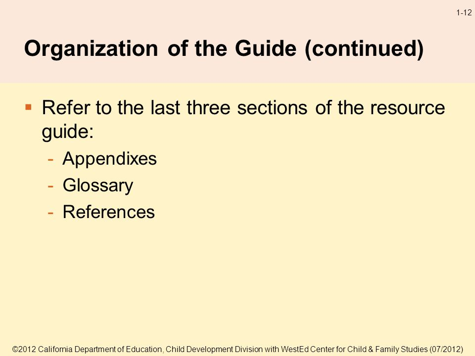 ©2012 California Department of Education, Child Development Division with WestEd Center for Child & Family Studies (07/2012) 1-12 Organization of the Guide (continued) Refer to the last three sections of the resource guide: -Appendixes -Glossary -References