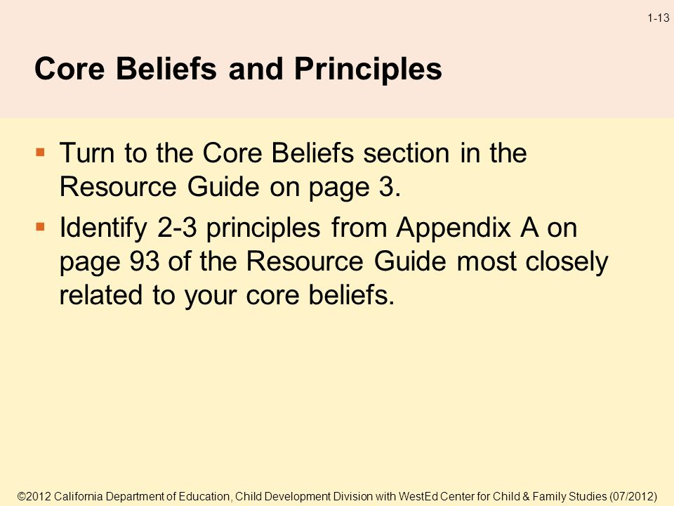 ©2012 California Department of Education, Child Development Division with WestEd Center for Child & Family Studies (07/2012) 1-13 Core Beliefs and Principles Turn to the Core Beliefs section in the Resource Guide on page 3.