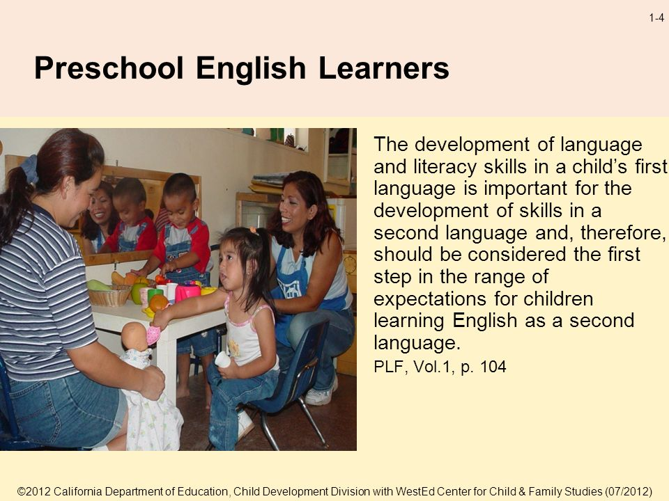©2012 California Department of Education, Child Development Division with WestEd Center for Child & Family Studies (07/2012) 1-4 Preschool English Learners The development of language and literacy skills in a childs first language is important for the development of skills in a second language and, therefore, should be considered the first step in the range of expectations for children learning English as a second language.