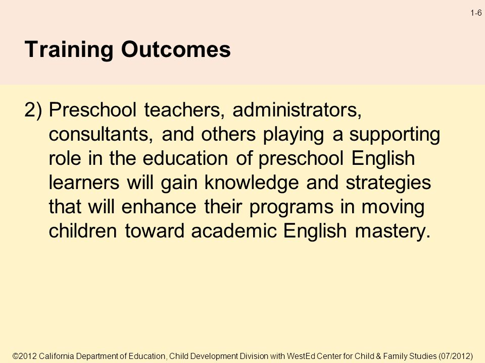 ©2012 California Department of Education, Child Development Division with WestEd Center for Child & Family Studies (07/2012) 1-6 Training Outcomes 2)Preschool teachers, administrators, consultants, and others playing a supporting role in the education of preschool English learners will gain knowledge and strategies that will enhance their programs in moving children toward academic English mastery.